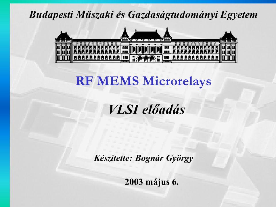 RF MEMS Microrelays Készítette: Bognár György 2003 május 6. VLSI előadás Budapesti Műszaki és Gazdaságtudományi Egyetem