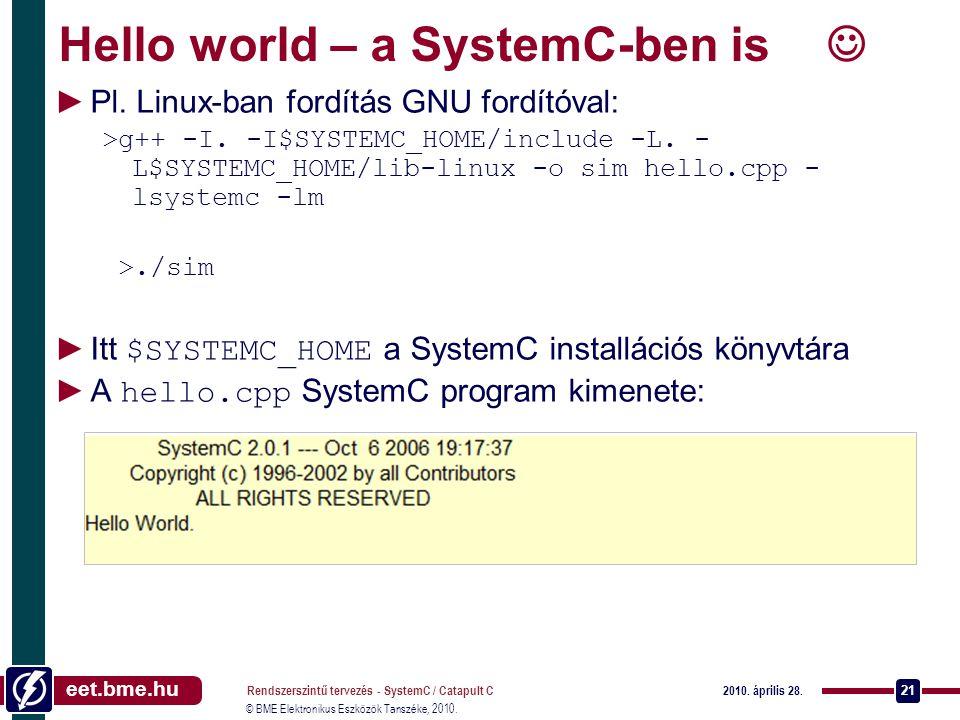 eet.bme.hu © BME Elektronikus Eszközök Tanszéke, 2010. 2010. április 28. Rendszerszintű tervezés - SystemC / Catapult C 21 Hello world – a SystemC-ben