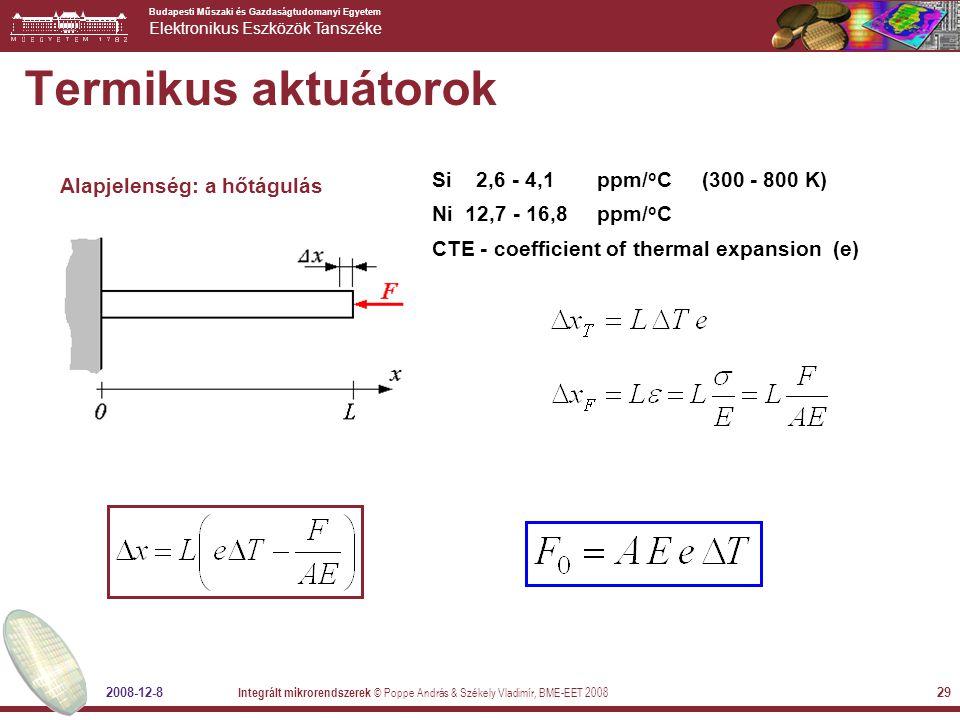 Budapesti Műszaki és Gazdaságtudomanyi Egyetem Elektronikus Eszközök Tanszéke 2008-12-8 Integrált mikrorendszerek © Poppe András & Székely Vladimír, BME-EET 2008 29 Termikus aktuátorok Alapjelenség: a hőtágulás Si 2,6 - 4,1 ppm/ o C (300 - 800 K) Ni 12,7 - 16,8 ppm/ o C CTE - coefficient of thermal expansion (e)