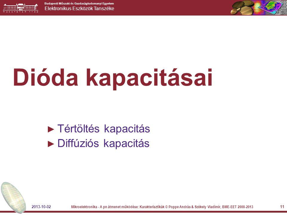 Budapesti Műszaki és Gazdaságtudomanyi Egyetem Elektronikus Eszközök Tanszéke 11 Dióda kapacitásai ► Tértöltés kapacitás ► Diffúziós kapacitás 2013-10