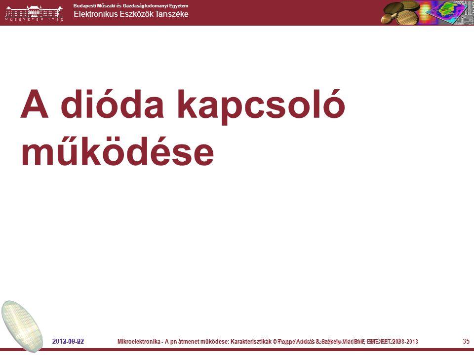 Budapesti Műszaki és Gazdaságtudomanyi Egyetem Elektronikus Eszközök Tanszéke 35 A dióda kapcsoló működése 2012-09-27 Mikroelektronika - A pn átmenet