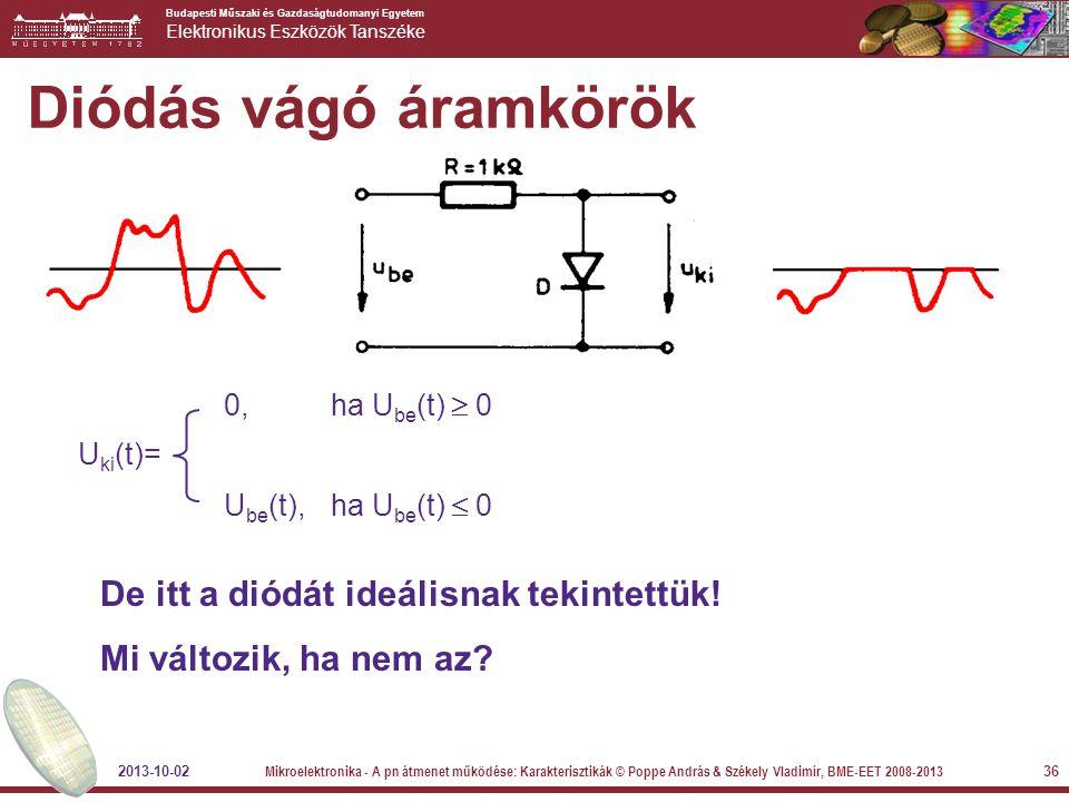 Budapesti Műszaki és Gazdaságtudomanyi Egyetem Elektronikus Eszközök Tanszéke 36 Diódás vágó áramkörök De itt a diódát ideálisnak tekintettük! Mi vált