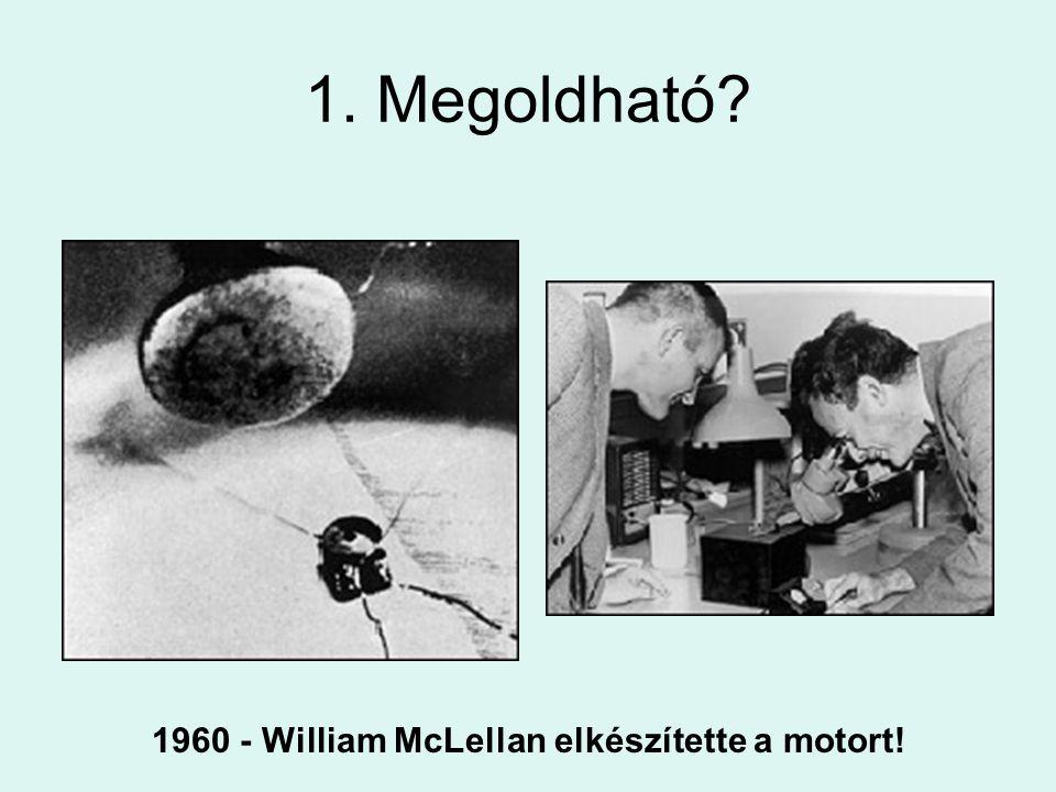 1. Megoldható? 1960 - William McLellan elkészítette a motort!