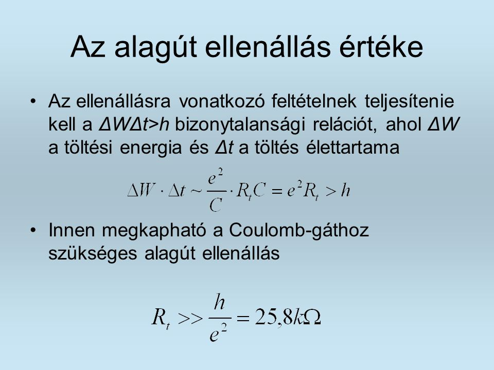 Az alagút ellenállás értéke Az ellenállásra vonatkozó feltételnek teljesítenie kell a ΔWΔt>h bizonytalansági relációt, ahol ΔW a töltési energia és Δt