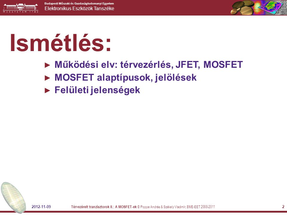 Budapesti Műszaki és Gazdaságtudomanyi Egyetem Elektronikus Eszközök Tanszéke 2012-11-09 Térvezérelt tranzisztorok II.: A MOSFET-ek © Poppe András & Székely Vladimír, BME-EET 2008-2011 33 PÉLDA Számoljuk ki egy MOS tranzisztor telítési áramát U GS =5V esetében, ha V T =1V, és a geometriai méretek a) W= 5μm, L=0.4μm, b) W= 0.8μm, L=5μm .