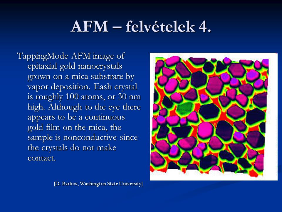 AFM – felvételek 4. TappingMode AFM image of epitaxial gold nanocrystals grown on a mica substrate by vapor deposition. Eash crystal is roughly 100 at