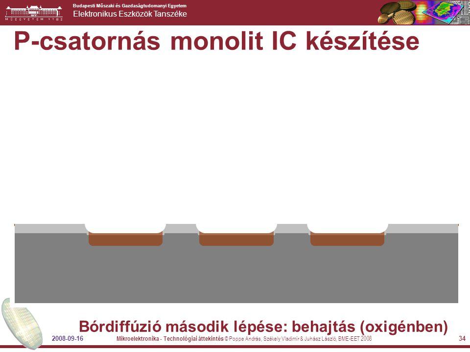 Budapesti Műszaki és Gazdaságtudomanyi Egyetem Elektronikus Eszközök Tanszéke 2008-09-16 Mikroelektronika - Technológiai áttekintés © Poppe András, Székely Vladimír & Juhász László, BME-EET 2008 34 P-csatornás monolit IC készítése Bórdiffúzió második lépése: behajtás (oxigénben)