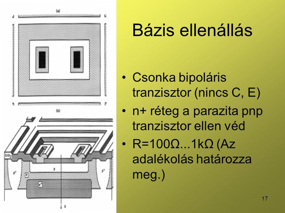 17 Bázis ellenállás Csonka bipoláris tranzisztor (nincs C, E) n+ réteg a parazita pnp tranzisztor ellen véd R=100Ω...1kΩ (Az adalékolás határozza meg.)