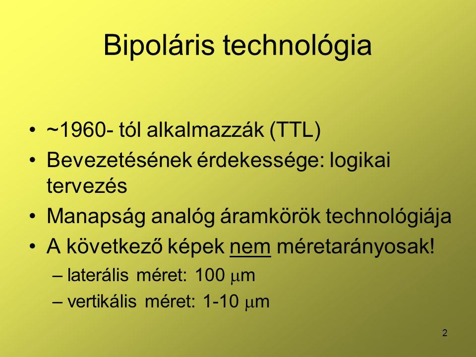 2 Bipoláris technológia ~1960- tól alkalmazzák (TTL) Bevezetésének érdekessége: logikai tervezés Manapság analóg áramkörök technológiája A következő képek nem méretarányosak.