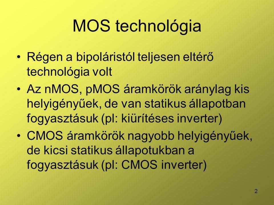 2 MOS technológia Régen a bipoláristól teljesen eltérő technológia volt Az nMOS, pMOS áramkörök aránylag kis helyigényűek, de van statikus állapotban fogyasztásuk (pl: kiürítéses inverter) CMOS áramkörök nagyobb helyigényűek, de kicsi statikus állapotukban a fogyasztásuk (pl: CMOS inverter)