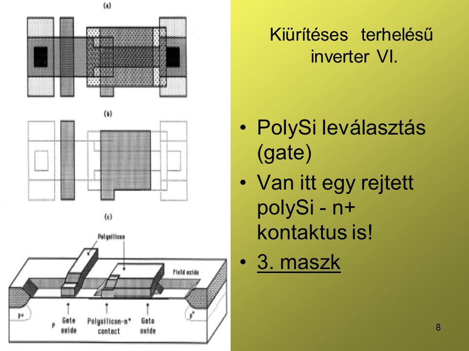8 Kiürítéses terhelésű inverter VI. PolySi leválasztás (gate) Van itt egy rejtett polySi - n+ kontaktus is! 3. maszk