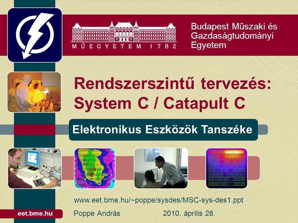 Budapest Műszaki és Gazdaságtudományi Egyetem Elektronikus Eszközök Tanszéke eet.bme.hu Rendszerszintű tervezés: System C / Catapult C Poppe András2010.