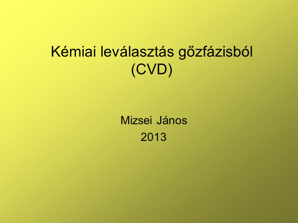 Kémiai leválasztás gőzfázisból (CVD) Mizsei János 2013