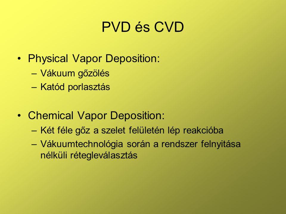 PVD és CVD Physical Vapor Deposition: –Vákuum gőzölés –Katód porlasztás Chemical Vapor Deposition: –Két féle gőz a szelet felületén lép reakcióba –Vákuumtechnológia során a rendszer felnyitása nélküli rétegleválasztás