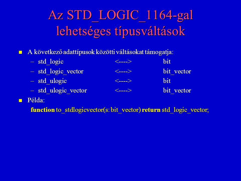 Az STD_LOGIC_1164-gal lehetséges típusváltások n A következő adattípusok közötti váltásokat támogatja: –std_logic bit –std_logic_vector bit_vector –std_ulogic bit –std_ulogic_vector bit_vector n Példa: function to_stdlogicvector(s: bit_vector) return std_logic_vector;