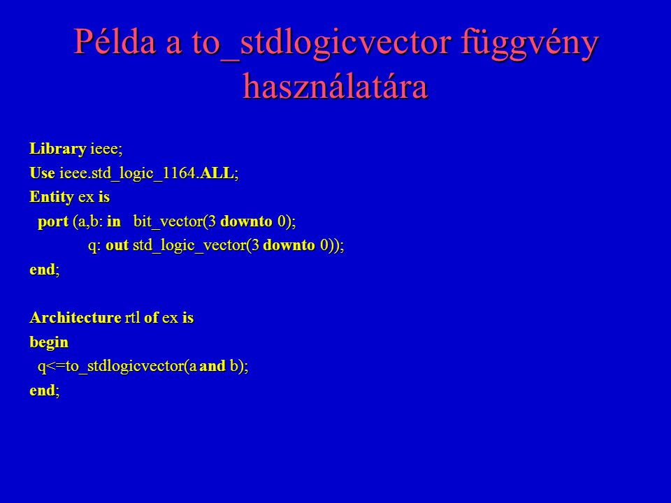 Példa a to_stdlogicvector függvény használatára Library ieee; Use ieee.std_logic_1164.ALL; Entity ex is port (a,b: in bit_vector(3 downto 0); port (a,b: in bit_vector(3 downto 0); q: out std_logic_vector(3 downto 0)); q: out std_logic_vector(3 downto 0)); end; Architecture rtl of ex is begin q<=to_stdlogicvector(a and b); q<=to_stdlogicvector(a and b); end;