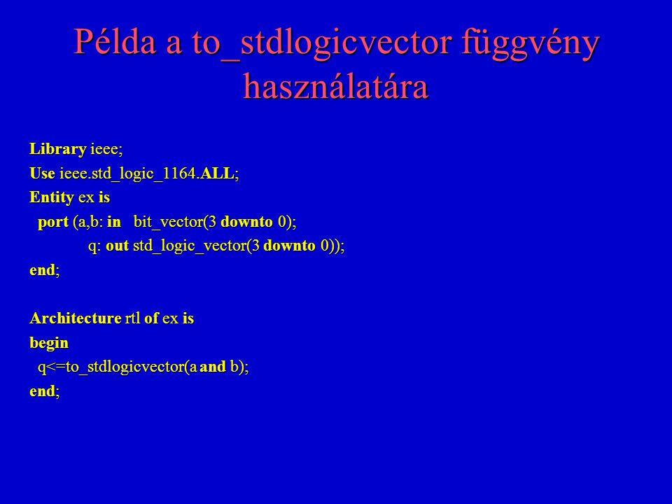 Std_logic_vector és integer közti váltás function conv_integer(arg: std_logic_vector) return integer; function conv_std_logic_vector(arg: integer; size: integer) return std_logic_vector; Példa: Entity ex is port (a,b,c: in integer range 0 to 15; q: out std_logic_vector(3 downto 0)); port (a,b,c: in integer range 0 to 15; q: out std_logic_vector(3 downto 0)); end; Architecture rtl of ex is begin q<=conv_std_logic_vector(a,4) when conv_integer(c) = 8 else q<=conv_std_logic_vector(a,4) when conv_integer(c) = 8 else conv_std_logic_vector(b,4); conv_std_logic_vector(b,4); end;