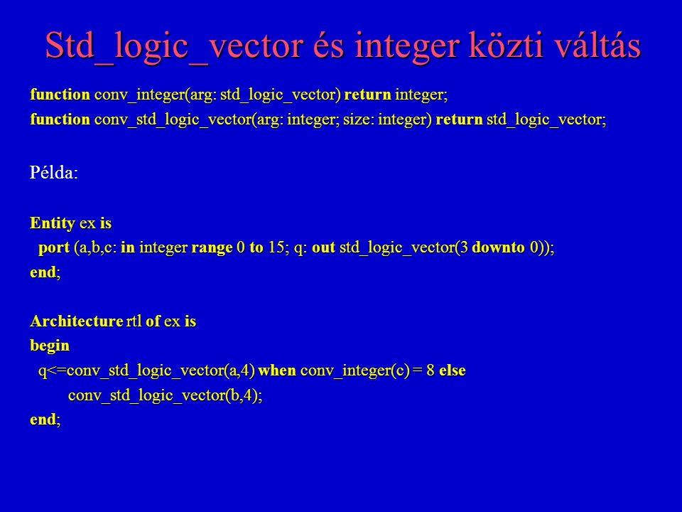 A kód olvashatóbbá tétele n Ha a bemeneti és a kimeneti adatok is egyneműek, akkor nem lenne szükség típusváltásra n Előfordulhat, hogy a típusváltás a kód olvashatóbbá tételéhez szükséges n Példa: Entity ex is port (a,b,c: in std_logic_vector(3 downto 0); q: out std_logic_vector(3 downto 0)); port (a,b,c: in std_logic_vector(3 downto 0); q: out std_logic_vector(3 downto 0)); end; Architecture rtl of ex is begin q<=a when conv_integer(c) = 8 else b; q<=a when conv_integer(c) = 8 else b; end;