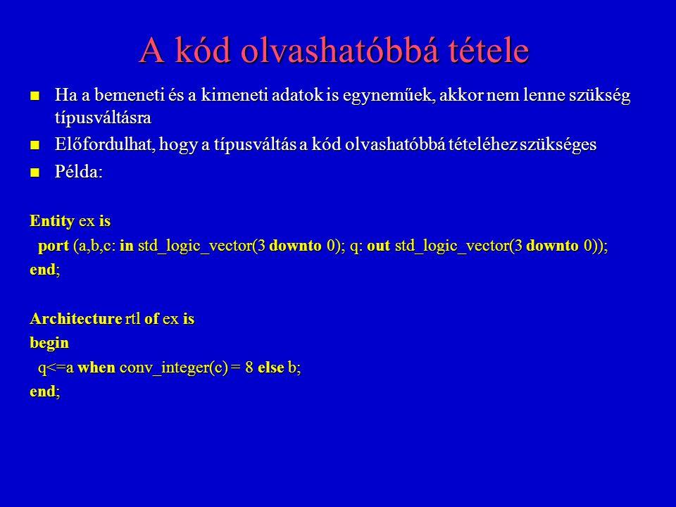 A kód még olvashatóbbá tétele n Ha a szintézis eszköz támogatja az std_logic_vector-ra és az integer-re vonatkozó = függvény felülírását, akkor még olvashatóbb kódot lehet létrehozni: Entity ex is port (a,b,c: in std_logic_vector(3 downto 0); q: out std_logic_vector(3 downto 0)); port (a,b,c: in std_logic_vector(3 downto 0); q: out std_logic_vector(3 downto 0)); end; Architecture rtl of ex is begin q<=a when c = 8 else b; q<=a when c = 8 else b; end; n A szintézis szempontjából nem jelent különbséget a váltófüggvény használata, mert nem használ el egyetlen kaput sem n Az alkalmazásának csak kényelmi okai vannak a kód írásánál és megértésénél