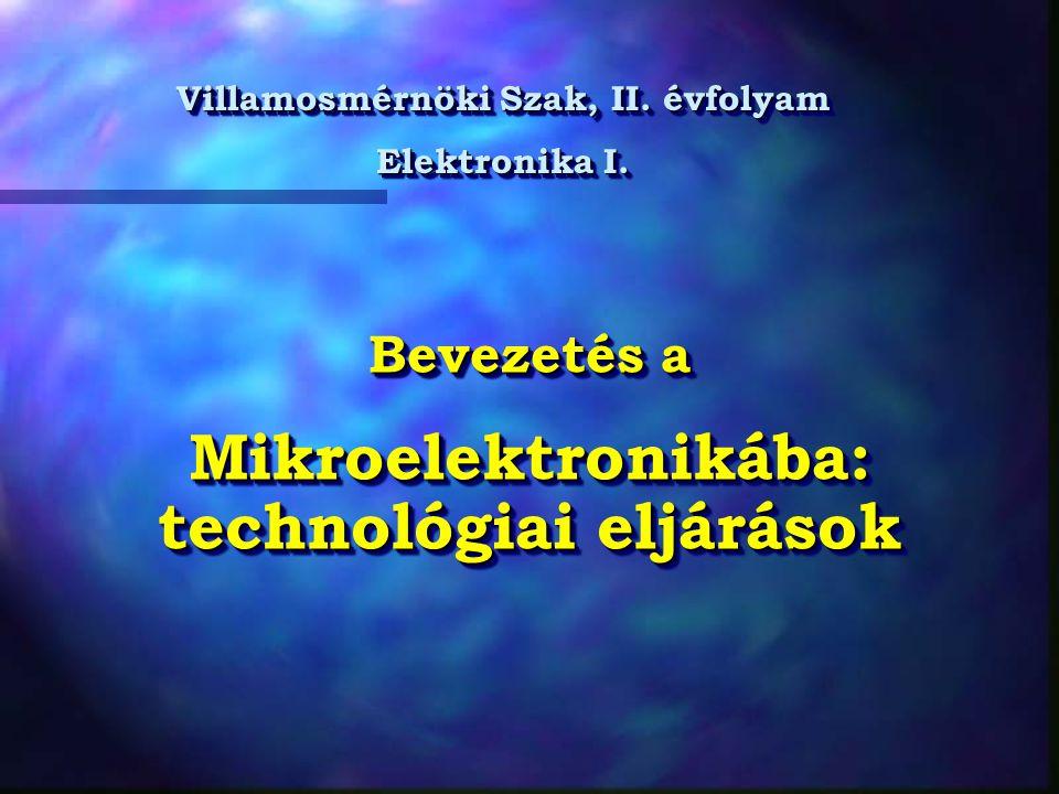 Bevezetés a Mikroelektronikába: technológiai eljárások Bevezetés a Mikroelektronikába: technológiai eljárások Villamosmérnöki Szak, II. évfolyam Elekt