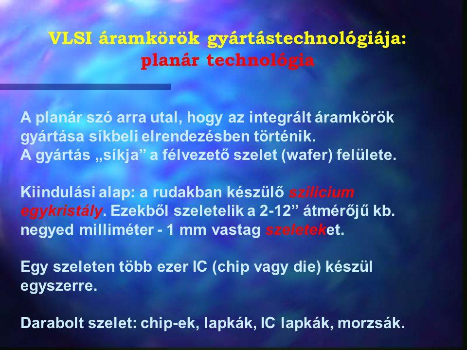 VLSI áramkörök gyártástechnológiája: planár technológia A planár szó arra utal, hogy az integrált áramkörök gyártása síkbeli elrendezésben történik. A