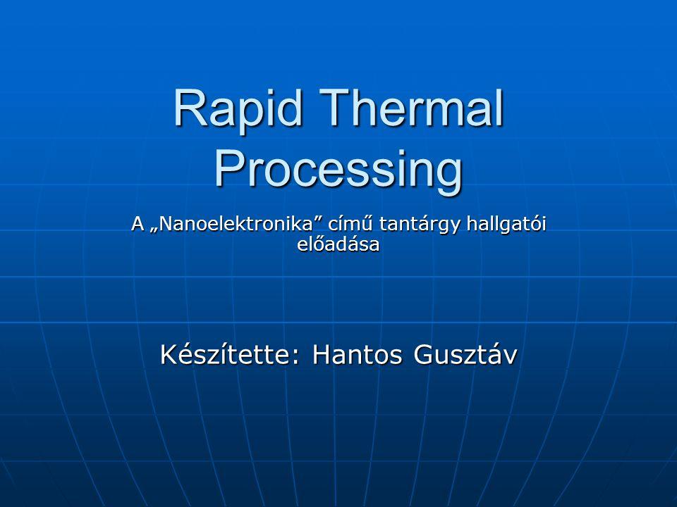 Hantos Gusztáv Rapid Thermal Processing 12/26 Izotermikus eljárás Nagyságrendekkel nagyobb hőkezelési idő a Si válaszidejénél Nagyságrendekkel nagyobb hőkezelési idő a Si válaszidejénél 1-100 sec >> t1-100 sec >> t Azonos hőmérséklet laterálisan és mélységben Azonos hőmérséklet laterálisan és mélységben Megőrzi a kialakított struktúrát, áramköröketMegőrzi a kialakított struktúrát, áramköröket Nagyobb gyártási mennyiség a pásztázásos technológiáknál Nagyobb gyártási mennyiség a pásztázásos technológiáknál Nagyobb hatásfok a pulzált fényforrásnál Nagyobb hatásfok a pulzált fényforrásnál Halogén lámpaHalogén lámpa Plazma, elektronsugárPlazma, elektronsugár