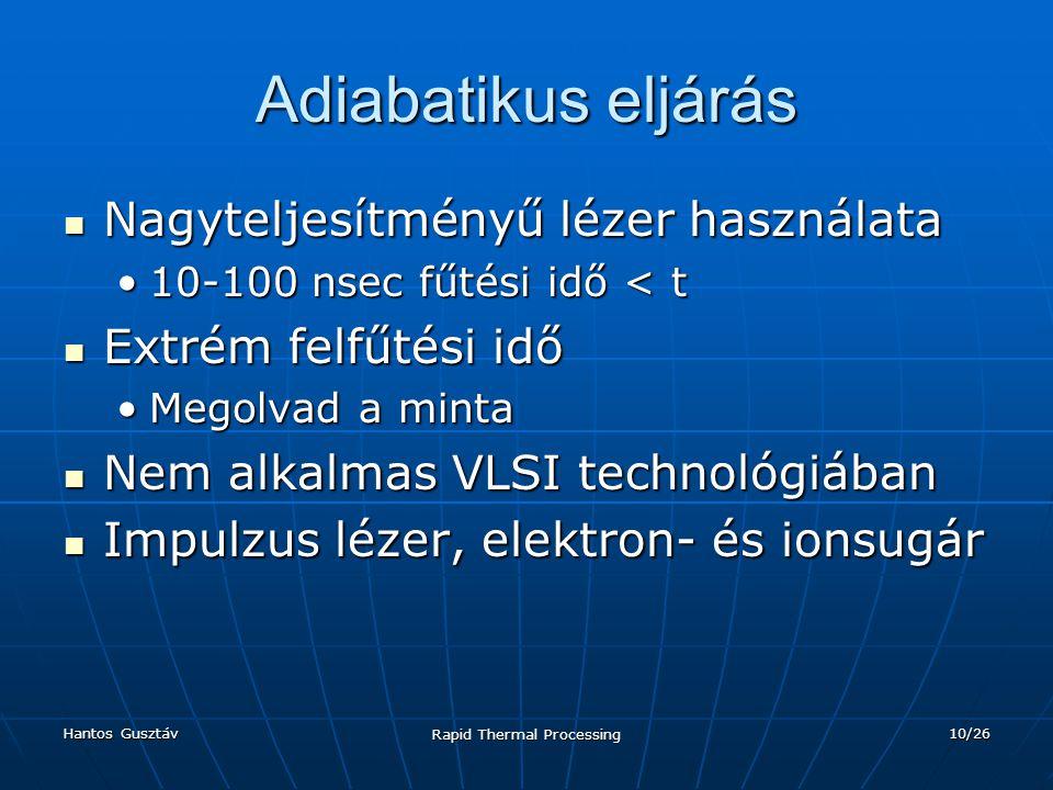 Hantos Gusztáv Rapid Thermal Processing 10/26 Adiabatikus eljárás Nagyteljesítményű lézer használata Nagyteljesítményű lézer használata 10-100 nsec fűtési idő < t10-100 nsec fűtési idő < t Extrém felfűtési idő Extrém felfűtési idő Megolvad a mintaMegolvad a minta Nem alkalmas VLSI technológiában Nem alkalmas VLSI technológiában Impulzus lézer, elektron- és ionsugár Impulzus lézer, elektron- és ionsugár