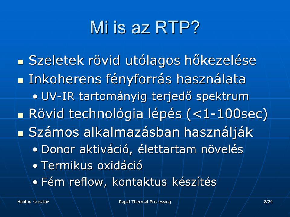Hantos Gusztáv Rapid Thermal Processing 3/26 Tartalom Prototípusok Prototípusok RTP csoportosítása hőközlés szerint RTP csoportosítása hőközlés szerint AdiabatikusAdiabatikus HőterjedésesHőterjedéses IzotermikusIzotermikus Fűtési eljárások csoportosítása Fűtési eljárások csoportosítása Fix hőfok, kemence, szelet transzportFix hőfok, kemence, szelet transzport Optikai fűtés, zárt kör, teljesítmény szabályzásOptikai fűtés, zárt kör, teljesítmény szabályzás Különbségek kemencés és RTP hőkezelés között Különbségek kemencés és RTP hőkezelés között Alkalmazások Alkalmazások