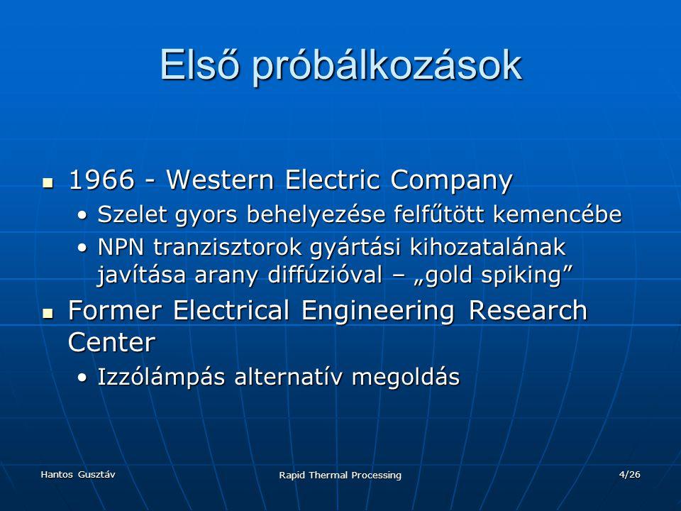 Hantos Gusztáv Rapid Thermal Processing 5/26 A prototípusok buktatói Homogén hőeloszlás problémája Homogén hőeloszlás problémája Izzó lámpa helyett reflektor alkalmazásaIzzó lámpa helyett reflektor alkalmazása Minél gyorsabb felfűtési idő Minél gyorsabb felfűtési idő Nagyhőmérsékletű izzószál (>2000K)Nagyhőmérsékletű izzószál (>2000K) Szelet lebegtetése N 2 -vel, forgatás Szelet lebegtetése N 2 -vel, forgatás Termikus szigetelésTermikus szigetelés Egyenletes felületi hőmérsékletEgyenletes felületi hőmérséklet