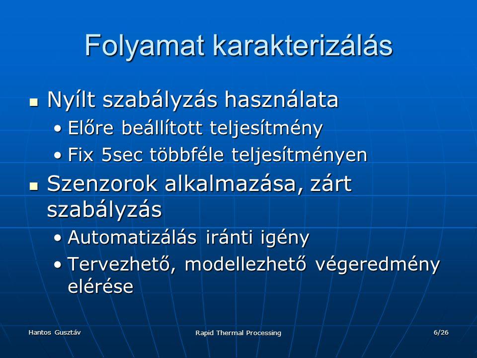 Hantos Gusztáv Rapid Thermal Processing 6/26 Folyamat karakterizálás Nyílt szabályzás használata Nyílt szabályzás használata Előre beállított teljesítményElőre beállított teljesítmény Fix 5sec többféle teljesítményenFix 5sec többféle teljesítményen Szenzorok alkalmazása, zárt szabályzás Szenzorok alkalmazása, zárt szabályzás Automatizálás iránti igényAutomatizálás iránti igény Tervezhető, modellezhető végeredmény eléréseTervezhető, modellezhető végeredmény elérése