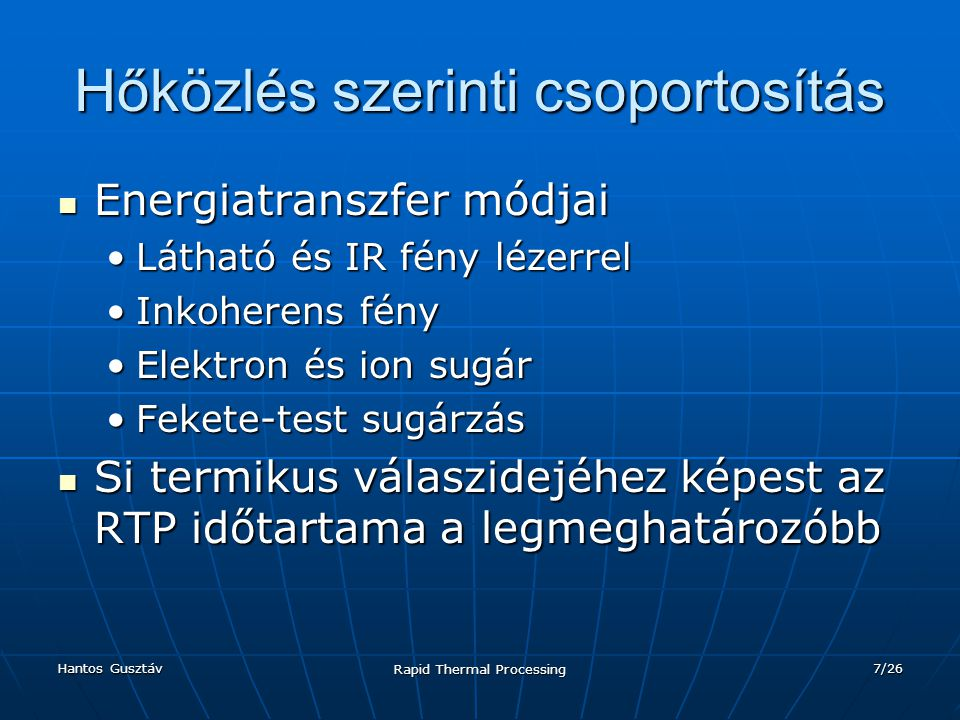 Hantos Gusztáv Rapid Thermal Processing 7/26 Hőközlés szerinti csoportosítás Energiatranszfer módjai Energiatranszfer módjai Látható és IR fény lézerrelLátható és IR fény lézerrel Inkoherens fényInkoherens fény Elektron és ion sugárElektron és ion sugár Fekete-test sugárzásFekete-test sugárzás Si termikus válaszidejéhez képest az RTP időtartama a legmeghatározóbb Si termikus válaszidejéhez képest az RTP időtartama a legmeghatározóbb