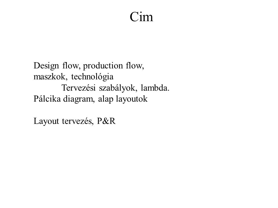 Cim Design flow, production flow, maszkok, technológia Tervezési szabályok, lambda. Pálcika diagram, alap layoutok Layout tervezés, P&R