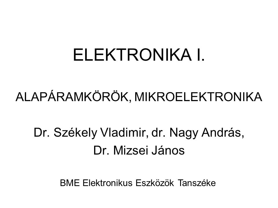 ELEKTRONIKA I. ALAPÁRAMKÖRÖK, MIKROELEKTRONIKA Dr. Székely Vladimir, dr. Nagy András, Dr. Mizsei János BME Elektronikus Eszközök Tanszéke
