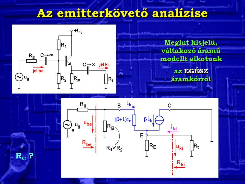 Az emitterkövető analízise Megint kisjelű, váltakozó áramú modellt alkotunk az EGÉSZ áramkörről Megint kisjelű, váltakozó áramú modellt alkotunk az EG