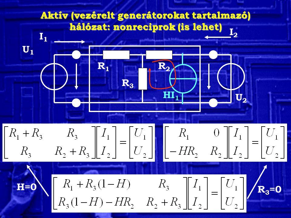 Aktív (vezérelt generátorokat tartalmazó) hálózat: nonreciprok (is lehet) U2U2 I2I2 I1I1 R3R3 R1R1 R2R2 U1U1 HI 1 R 3 =0 H=0
