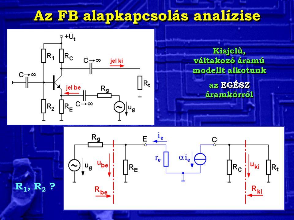 Az FB alapkapcsolás analízise Kisjelű, váltakozó áramú modellt alkotunk az EGÉSZ áramkörről Kisjelű, váltakozó áramú modellt alkotunk az EGÉSZ áramkör