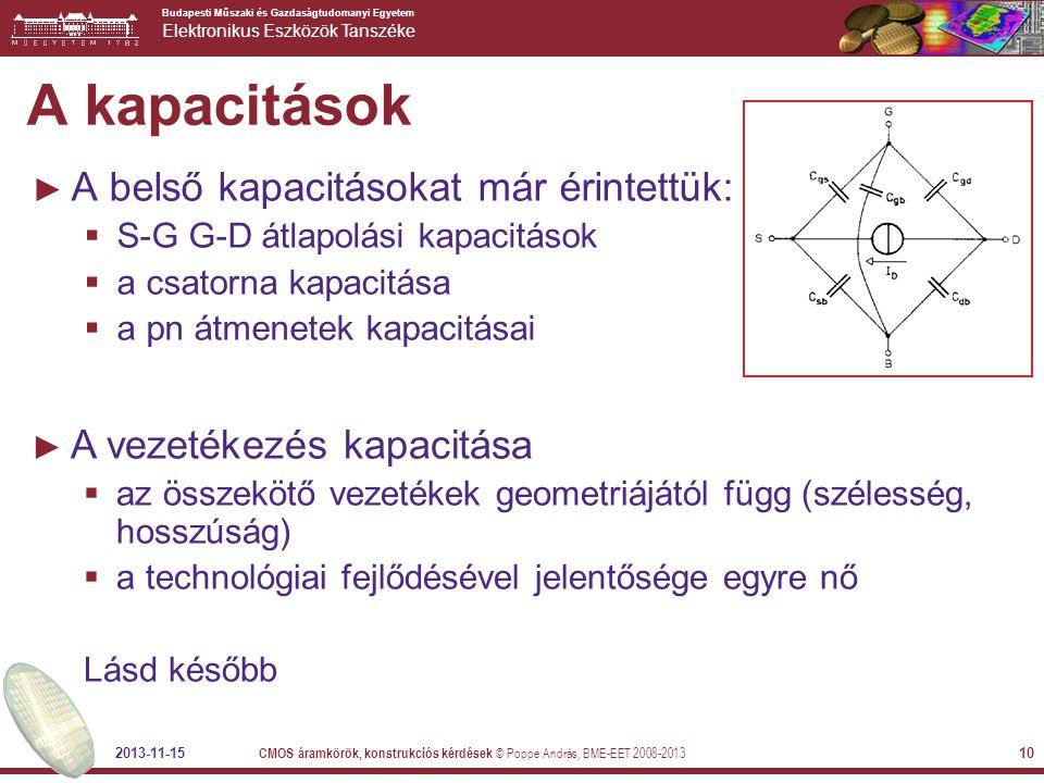Budapesti Műszaki és Gazdaságtudomanyi Egyetem Elektronikus Eszközök Tanszéke 2013-11-15 CMOS áramkörök, konstrukciós kérdések © Poppe András, BME-EET 2008-2013 10 A kapacitások ► A belső kapacitásokat már érintettük:  S-G G-D átlapolási kapacitások  a csatorna kapacitása  a pn átmenetek kapacitásai ► A vezetékezés kapacitása  az összekötő vezetékek geometriájától függ (szélesség, hosszúság)  a technológiai fejlődésével jelentősége egyre nő Lásd később