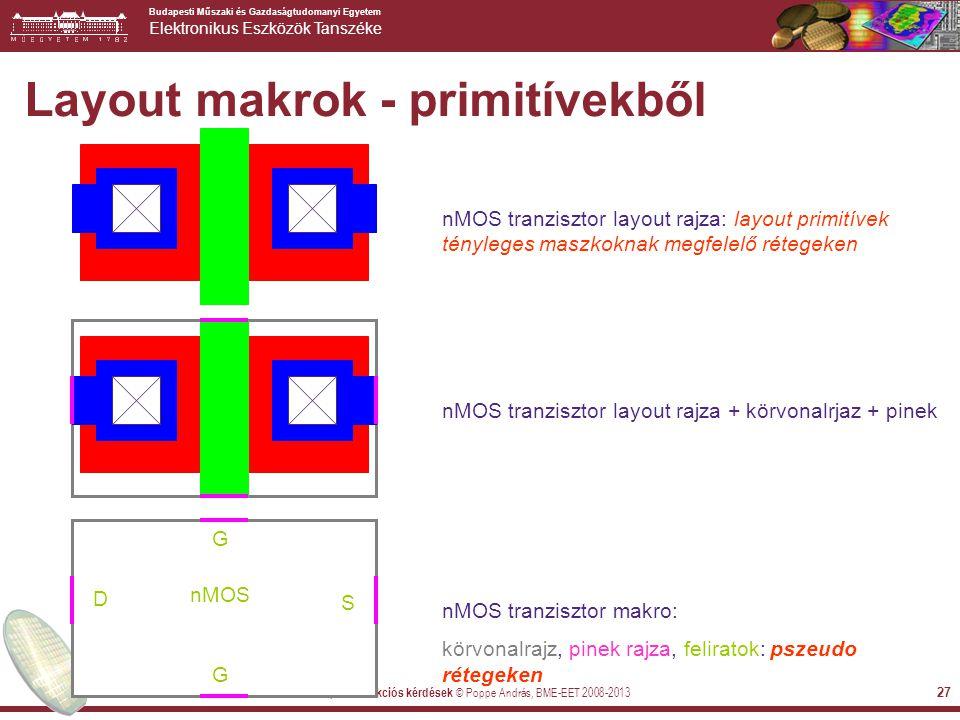 Budapesti Műszaki és Gazdaságtudomanyi Egyetem Elektronikus Eszközök Tanszéke 2013-11-15 CMOS áramkörök, konstrukciós kérdések © Poppe András, BME-EET 2008-2013 27 nMOS tranzisztor layout rajza: layout primitívek tényleges maszkoknak megfelelő rétegeken nMOS tranzisztor layout rajza + körvonalrjaz + pineknMOS tranzisztor makro: körvonalrajz, pinek rajza, feliratok: pszeudo rétegeken nMOS D S G G Layout makrok - primitívekből