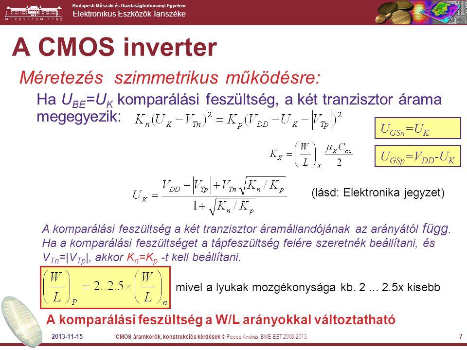Budapesti Műszaki és Gazdaságtudomanyi Egyetem Elektronikus Eszközök Tanszéke 2013-11-15 CMOS áramkörök, konstrukciós kérdések © Poppe András, BME-EET 2008-2013 7 Méretezés szimmetrikus működésre: Ha U BE =U K komparálási feszültség, a két tranzisztor árama megegyezik: U GSp =V DD -U K U GSn =U K A CMOS inverter A komparálási feszültség a két tranzisztor áramállandójának az arányától függ.