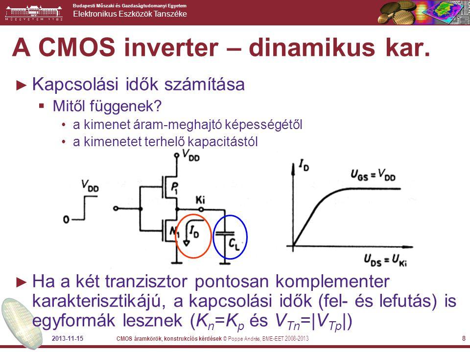 Budapesti Műszaki és Gazdaságtudomanyi Egyetem Elektronikus Eszközök Tanszéke 2013-11-15 CMOS áramkörök, konstrukciós kérdések © Poppe András, BME-EET 2008-2013 8 A CMOS inverter – dinamikus kar.