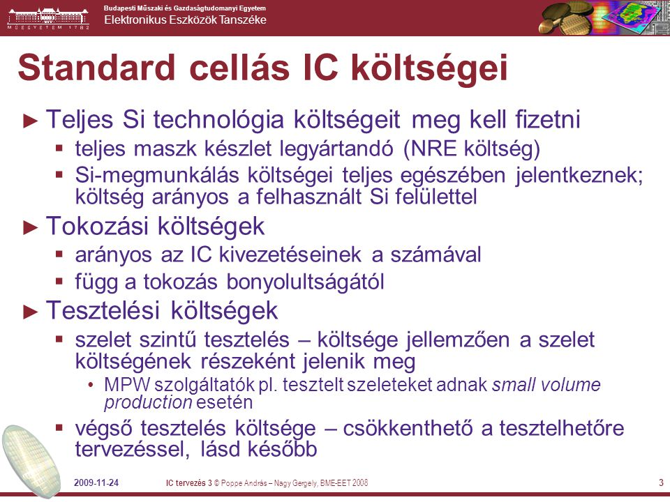 Budapesti Műszaki és Gazdaságtudomanyi Egyetem Elektronikus Eszközök Tanszéke 2009-11-24 IC tervezés 3 © Poppe András – Nagy Gergely, BME-EET 2008 4 Másik példa: FPGA-s megvalósítás ► Alapgondolat: a gate array alapötletét megtartjuk, de az összeköttetéseket nem fotomaszkkal programozzuk – nem egy fémezésmintázat definiálja azokat (NRE költség erős csökkentése)  alapelem: logic array block ► Helyette: az összeköttetési hálózat architektúrája is előre ki van alakítva, a kapcsolatokat programozzuk  biztosíték kiégetéses technika – helyesebben az ún.