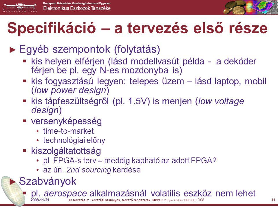 Budapesti Műszaki és Gazdaságtudomanyi Egyetem Elektronikus Eszközök Tanszéke 2008-11-21 IC tervezés 2: Tervezési szabályok, tervező rendszerek, MPW © Poppe András, BME-EET 2008 11 Specifikáció – a tervezés első része ► Egyéb szempontok (folytatás)  kis helyen elférjen (lásd modellvasút példa - a dekóder férjen be pl.
