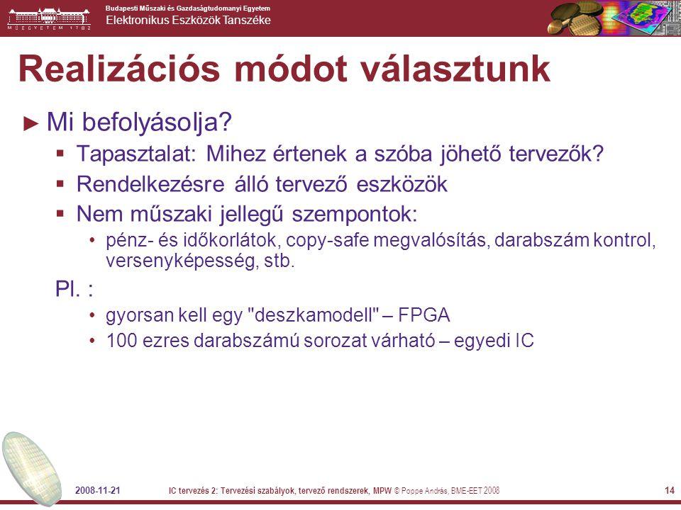 Budapesti Műszaki és Gazdaságtudomanyi Egyetem Elektronikus Eszközök Tanszéke 2008-11-21 IC tervezés 2: Tervezési szabályok, tervező rendszerek, MPW © Poppe András, BME-EET 2008 14 Realizációs módot választunk ► Mi befolyásolja.