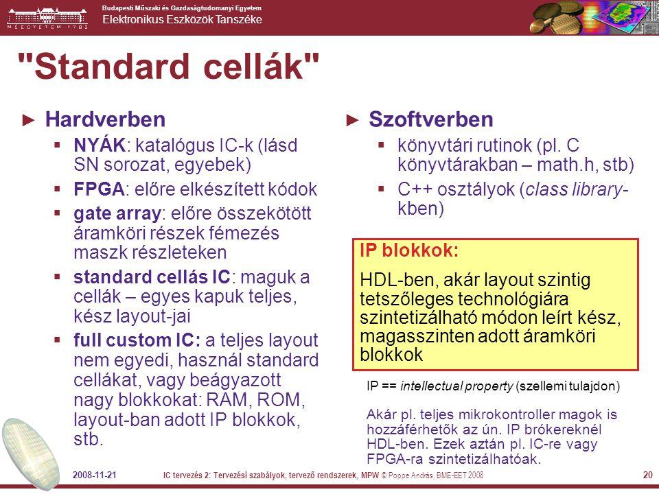 Budapesti Műszaki és Gazdaságtudomanyi Egyetem Elektronikus Eszközök Tanszéke 2008-11-21 IC tervezés 2: Tervezési szabályok, tervező rendszerek, MPW © Poppe András, BME-EET 2008 20 Standard cellák ► Hardverben  NYÁK: katalógus IC-k (lásd SN sorozat, egyebek)  FPGA: előre elkészített kódok  gate array: előre összekötött áramköri részek fémezés maszk részleteken  standard cellás IC: maguk a cellák – egyes kapuk teljes, kész layout-jai  full custom IC: a teljes layout nem egyedi, használ standard cellákat, vagy beágyazott nagy blokkokat: RAM, ROM, layout-ban adott IP blokkok, stb.