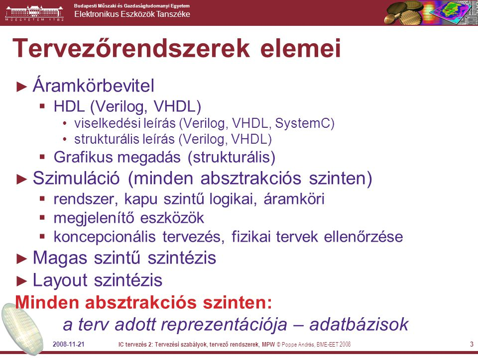 Budapesti Műszaki és Gazdaságtudomanyi Egyetem Elektronikus Eszközök Tanszéke 2008-11-21 IC tervezés 2: Tervezési szabályok, tervező rendszerek, MPW © Poppe András, BME-EET 2008 3 Tervezőrendszerek elemei ► Áramkörbevitel  HDL (Verilog, VHDL) viselkedési leírás (Verilog, VHDL, SystemC) strukturális leírás (Verilog, VHDL)  Grafikus megadás (strukturális) ► Szimuláció (minden absztrakciós szinten)  rendszer, kapu szintű logikai, áramköri  megjelenítő eszközök  koncepcionális tervezés, fizikai tervek ellenőrzése ► Magas szintű szintézis ► Layout szintézis Minden absztrakciós szinten: a terv adott reprezentációja – adatbázisok
