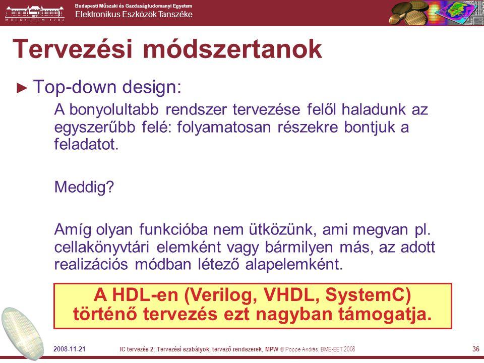 Budapesti Műszaki és Gazdaságtudomanyi Egyetem Elektronikus Eszközök Tanszéke 2008-11-21 IC tervezés 2: Tervezési szabályok, tervező rendszerek, MPW © Poppe András, BME-EET 2008 36 Tervezési módszertanok ► Top-down design: A bonyolultabb rendszer tervezése felől haladunk az egyszerűbb felé: folyamatosan részekre bontjuk a feladatot.