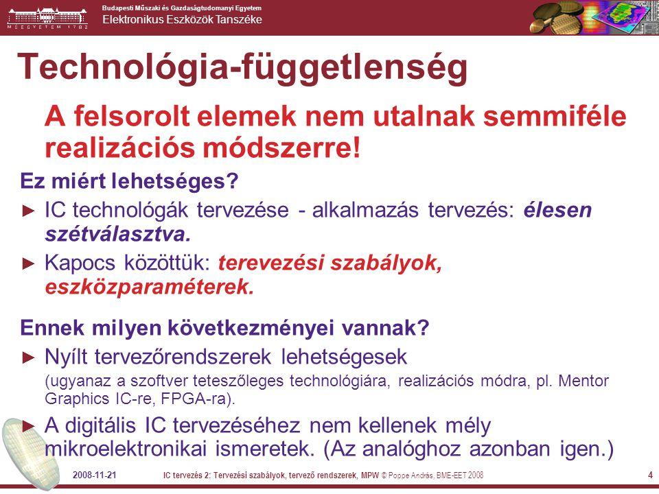 Budapesti Műszaki és Gazdaságtudomanyi Egyetem Elektronikus Eszközök Tanszéke 2008-11-21 IC tervezés 2: Tervezési szabályok, tervező rendszerek, MPW © Poppe András, BME-EET 2008 4 A felsorolt elemek nem utalnak semmiféle realizációs módszerre.