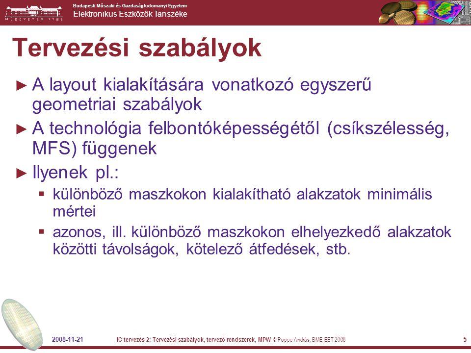 Budapesti Műszaki és Gazdaságtudomanyi Egyetem Elektronikus Eszközök Tanszéke 2008-11-21 IC tervezés 2: Tervezési szabályok, tervező rendszerek, MPW © Poppe András, BME-EET 2008 16 Példa: jelfeldolgozás ► A(  )  Z(n) – automatikus ► Z(n)  részegységek – automatikus ► vagy digitális szűrés: A(  )-ból annak Z-transzformáltja  késleltetők  szorzók  összeadók ► Realizációs mód választása  DSP + szoftver flexibilis, könnyű más átviteli karakterisztikát kialakítani nem copy-safe, illékony, esetlegesen bonyolult környezet  célhardver: késleltetés – shift regiszter, összeadó/szorzó – kombinációs hálózat –FPGA – ez is újraprogramozható –egyedi IC (örökre rögzített architektúra) itt is van még további választási lehetőség »elemmátrix áramkör »standard cellás áramkör