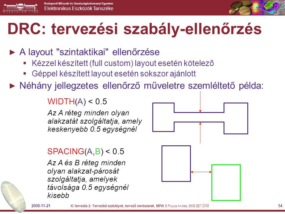 Budapesti Műszaki és Gazdaságtudomanyi Egyetem Elektronikus Eszközök Tanszéke 2008-11-21 IC tervezés 2: Tervezési szabályok, tervező rendszerek, MPW © Poppe András, BME-EET 2008 54 DRC: tervezési szabály-ellenőrzés ► A layout szintaktikai ellenőrzése  Kézzel készített (full custom) layout esetén kötelező  Géppel készített layout esetén sokszor ajánlott ► Néhány jellegzetes ellenőrző műveletre szemléltető példa: WIDTH(A) < 0.5 Az A réteg minden olyan alakzatát szolgáltatja, amely keskenyebb 0.5 egységnél SPACING(A,B) < 0.5 Az A és B réteg minden olyan alakzat-párosát szolgáltatja, amelyek távolsága 0.5 egységnél kisebb
