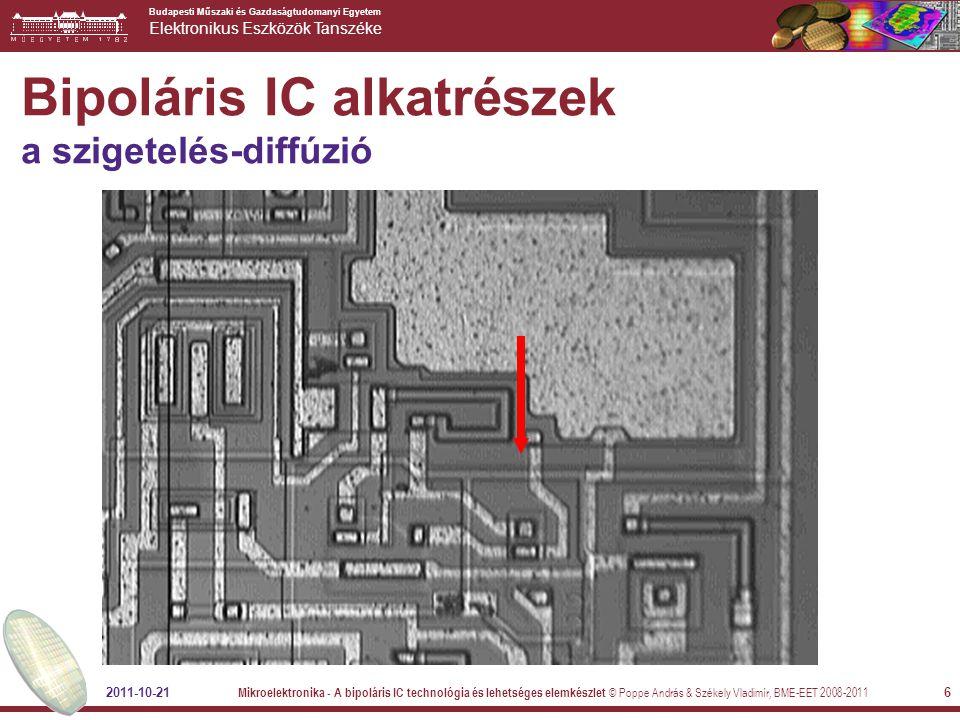 Budapesti Műszaki és Gazdaságtudomanyi Egyetem Elektronikus Eszközök Tanszéke 2011-10-21 Mikroelektronika - A bipoláris IC technológia és lehetséges elemkészlet © Poppe András & Székely Vladimír, BME-EET 2008-2011 17 Bipoláris IC alkatrészek értéke néhányszor 100 k  (kb.) emitter diffúzió bázisdiffúzió Enyhén nemlineáris Feszültsége korlátozott megnyomott bázisdiffúziós ellenállás